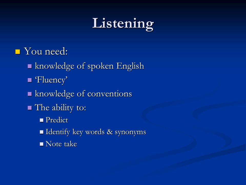Listening You need: You need: knowledge of spoken English knowledge of spoken English Fluency Fluency knowledge of conventions knowledge of convention