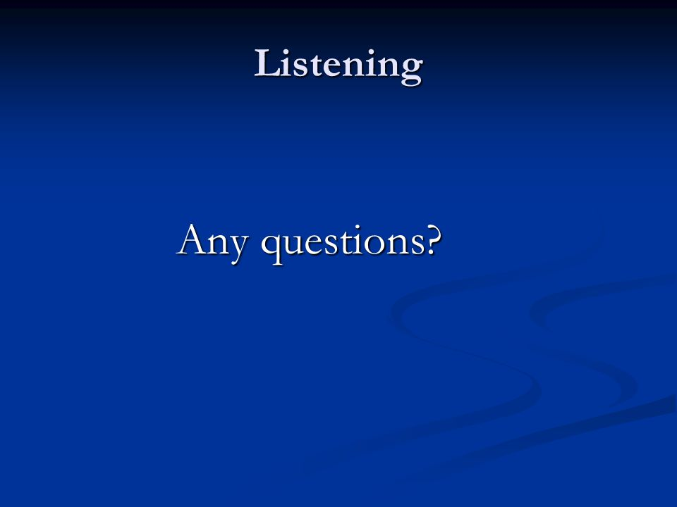 Listening Any questions?