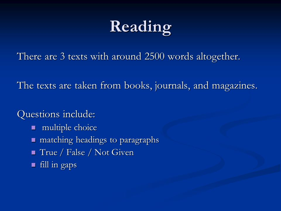 Reading There are 3 texts with around 2500 words altogether. The texts are taken from books, journals, and magazines. Questions include: multiple choi