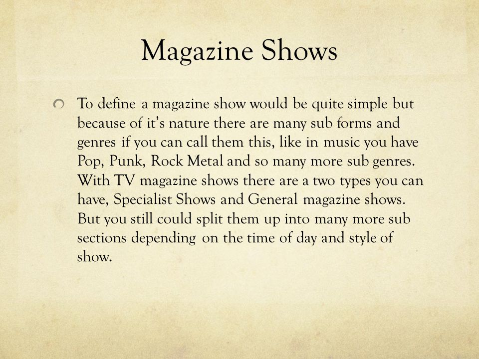 Magazine Shows To define a magazine show would be quite simple but because of its nature there are many sub forms and genres if you can call them this, like in music you have Pop, Punk, Rock Metal and so many more sub genres.