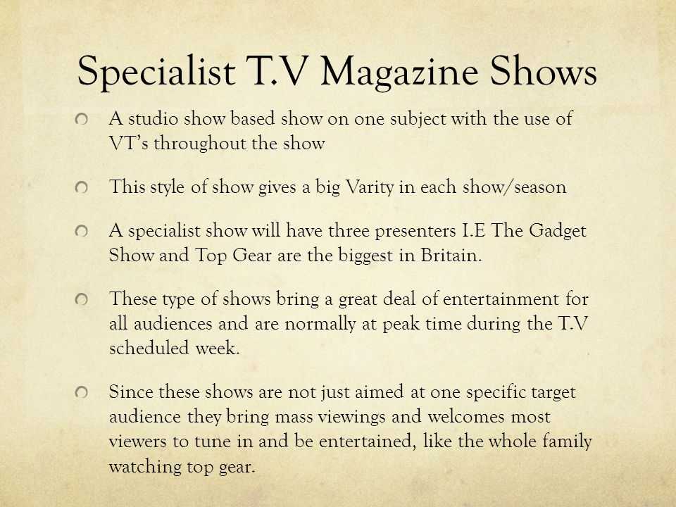 Specialist T.V Magazine Shows A studio show based show on one subject with the use of VTs throughout the show This style of show gives a big Varity in each show/season A specialist show will have three presenters I.E The Gadget Show and Top Gear are the biggest in Britain.