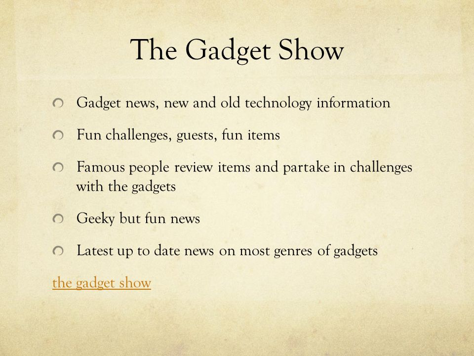 The Gadget Show Gadget news, new and old technology information Fun challenges, guests, fun items Famous people review items and partake in challenges with the gadgets Geeky but fun news Latest up to date news on most genres of gadgets the gadget show