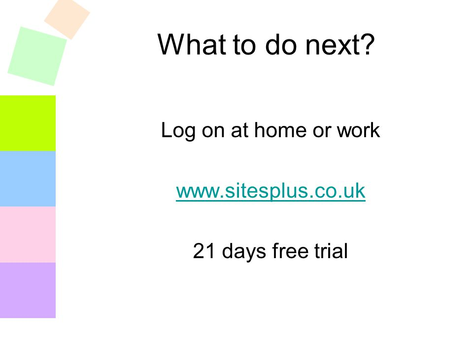 What to do next? Log on at home or work www.sitesplus.co.uk 21 days free trial
