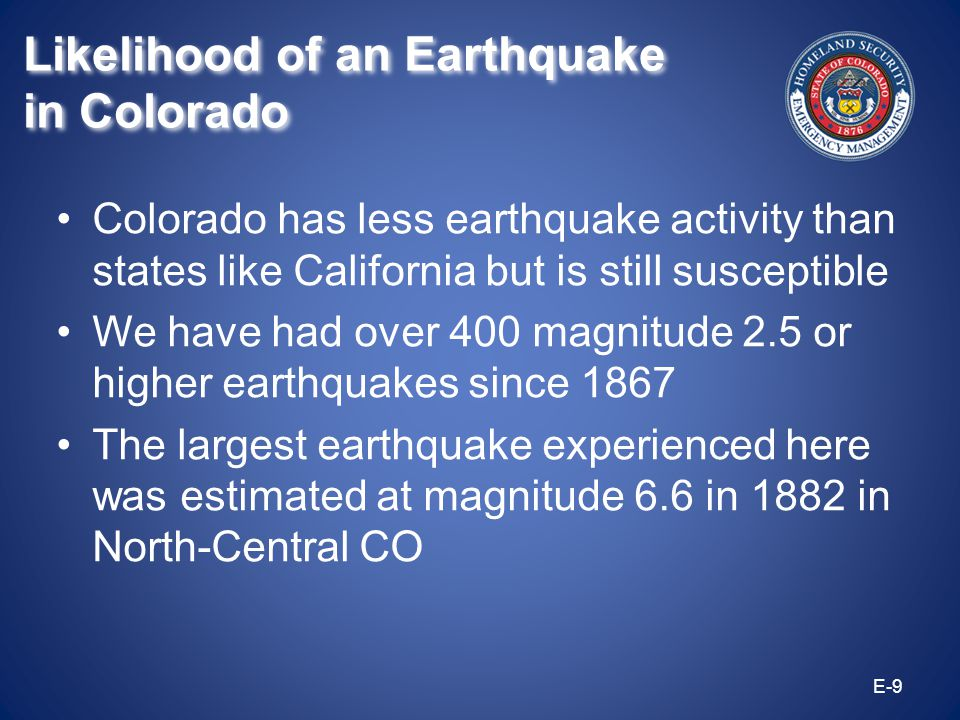 Colorado has less earthquake activity than states like California but is still susceptible We have had over 400 magnitude 2.5 or higher earthquakes si