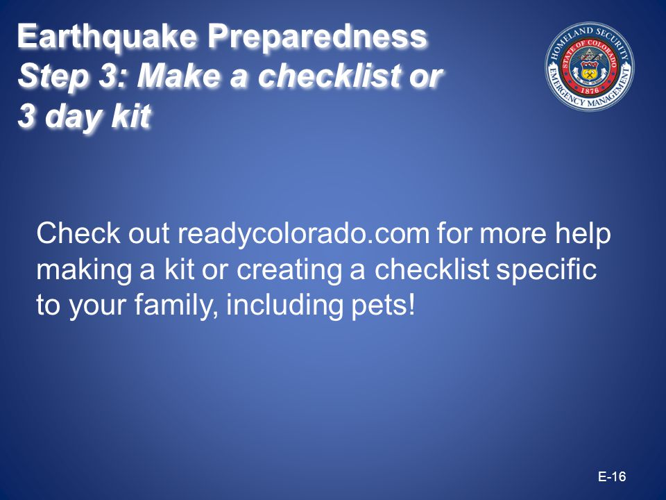 Check out readycolorado.com for more help making a kit or creating a checklist specific to your family, including pets! E-16 Earthquake Preparedness S