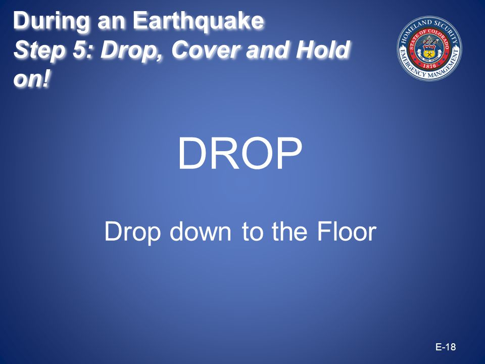 DROP Drop down to the Floor E-18 During an Earthquake Step 5: Drop, Cover and Hold on! During an Earthquake Step 5: Drop, Cover and Hold on!