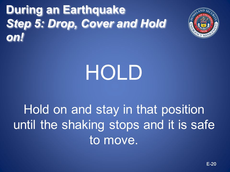 HOLD Hold on and stay in that position until the shaking stops and it is safe to move. E-20 During an Earthquake Step 5: Drop, Cover and Hold on! Duri