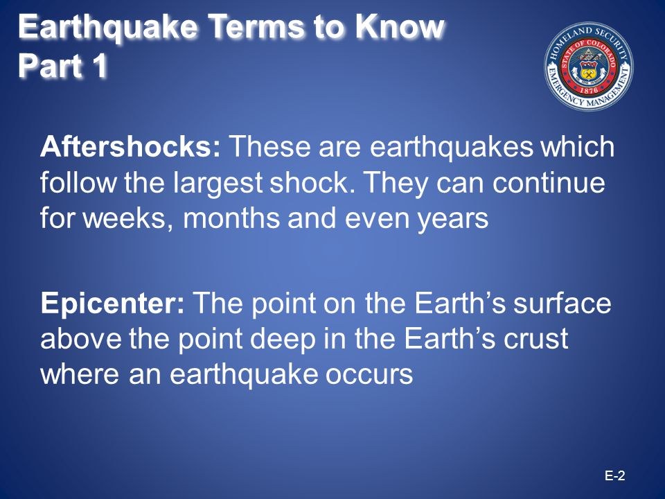 Aftershocks: These are earthquakes which follow the largest shock. They can continue for weeks, months and even years Epicenter: The point on the Eart