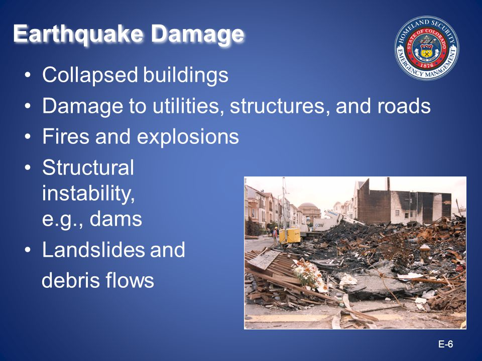 Collapsed buildings Damage to utilities, structures, and roads Fires and explosions Structural instability, e.g., dams Landslides and debris flows E-6