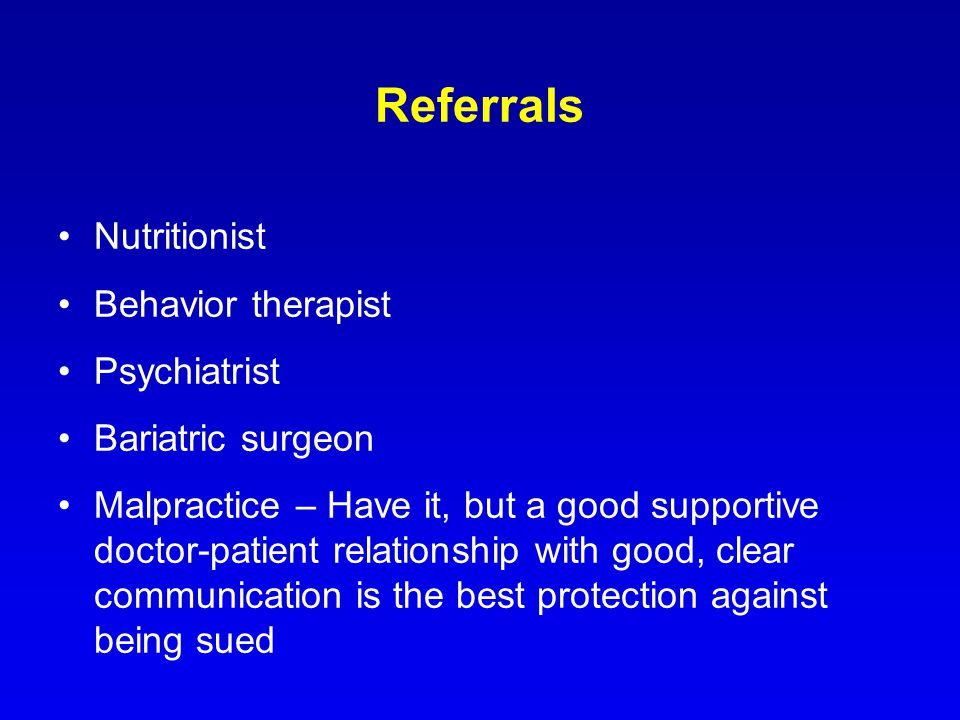 Referrals Nutritionist Behavior therapist Psychiatrist Bariatric surgeon Malpractice – Have it, but a good supportive doctor-patient relationship with good, clear communication is the best protection against being sued