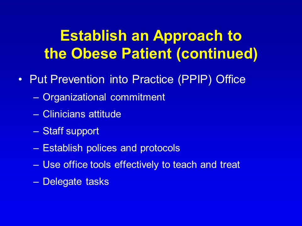 Establish an Approach to the Obese Patient (continued) Put Prevention into Practice (PPIP) Office –Organizational commitment –Clinicians attitude –Sta