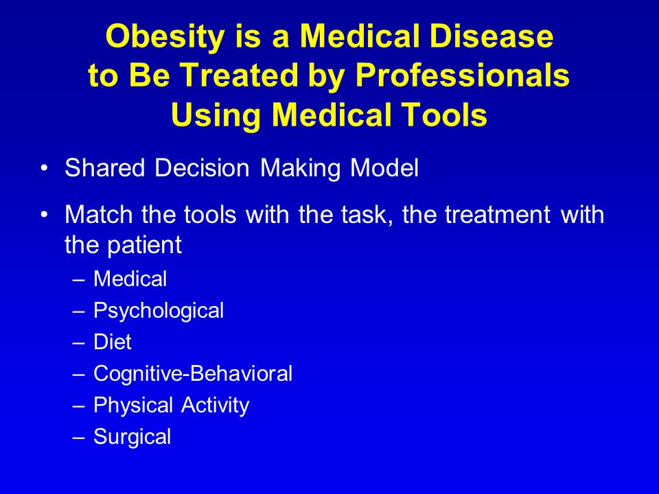 Obesity is a Medical Disease to Be Treated by Professionals Using Medical Tools Shared Decision Making Model Match the tools with the task, the treatment with the patient –Medical –Psychological –Diet –Cognitive-Behavioral –Physical Activity –Surgical