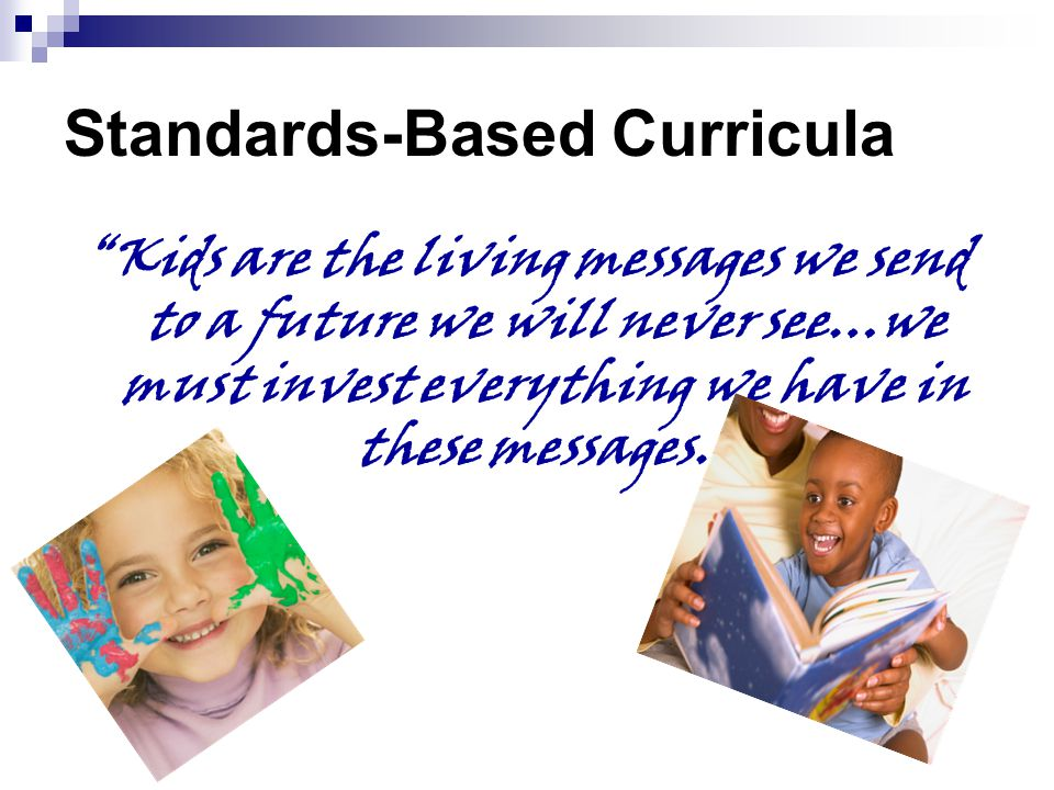 Standards-Based Curricula Kids are the living messages we send to a future we will never see…we must invest everything we have in these messages.