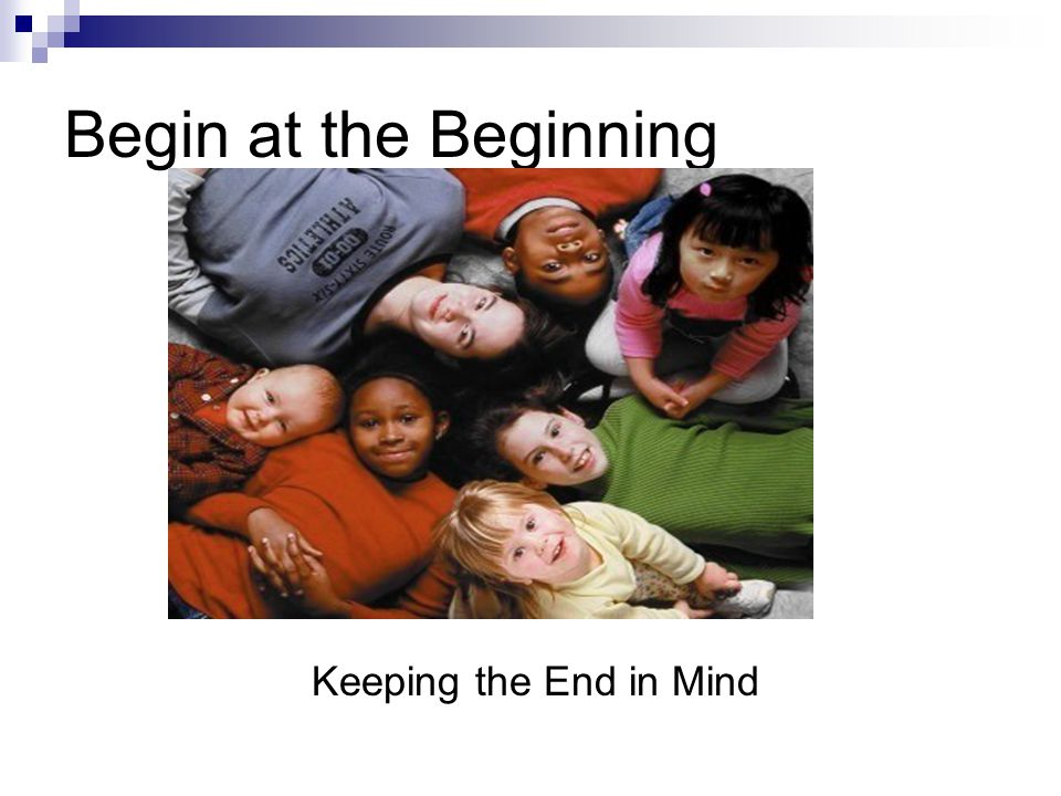Begin at the Beginning Keeping the End in Mind