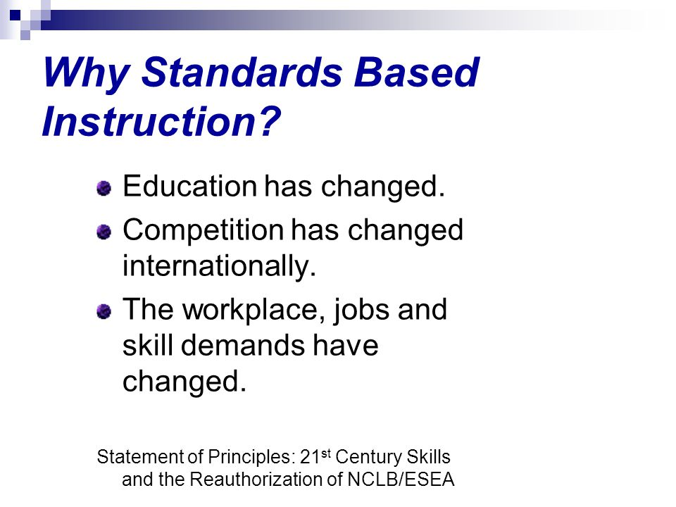 Why Standards Based Instruction? Education has changed. Competition has changed internationally. The workplace, jobs and skill demands have changed. S
