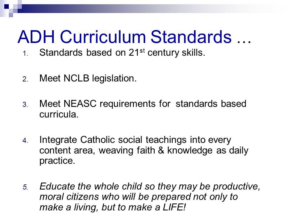 ADH Curriculum Standards … 1. Standards based on 21 st century skills. 2. Meet NCLB legislation. 3. Meet NEASC requirements for standards based curric