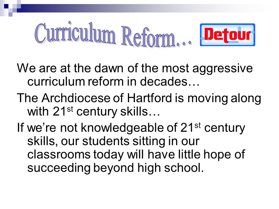 We are at the dawn of the most aggressive curriculum reform in decades… The Archdiocese of Hartford is moving along with 21 st century skills… If were