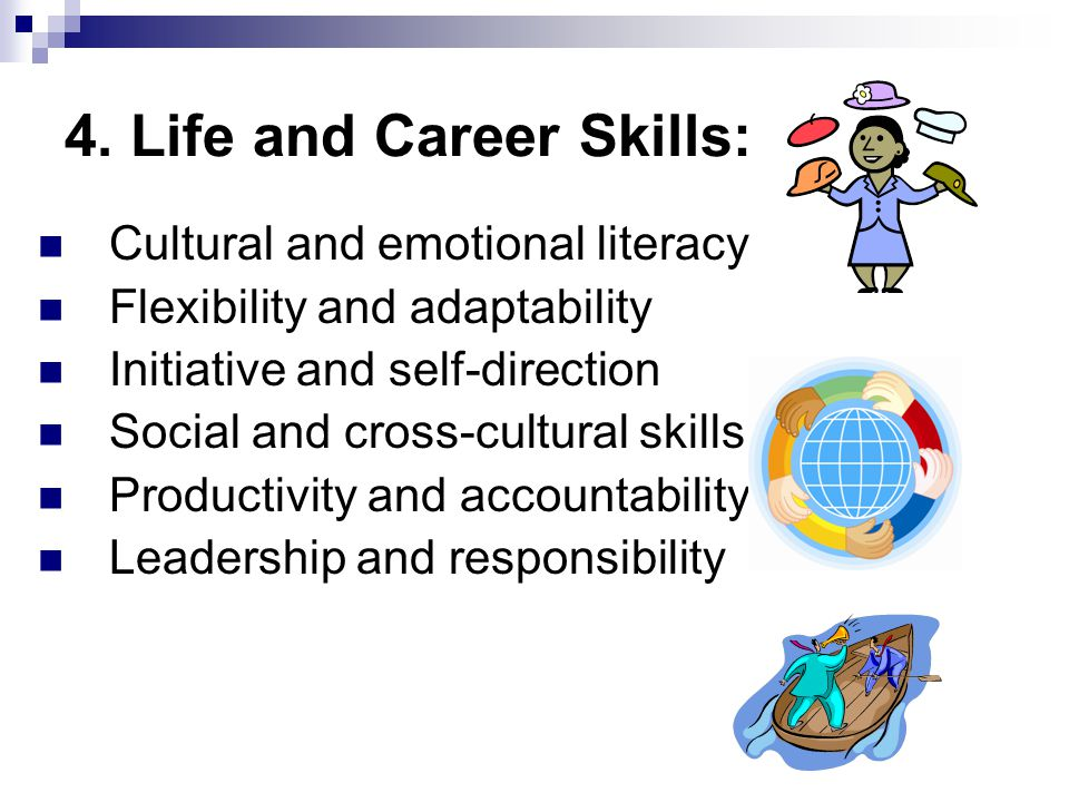 4. Life and Career Skills: Cultural and emotional literacy Flexibility and adaptability Initiative and self-direction Social and cross-cultural skills