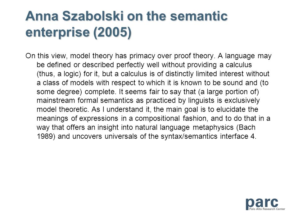 Anna Szabolski on the semantic enterprise (2005) On this view, model theory has primacy over proof theory. A language may be defined or described perf