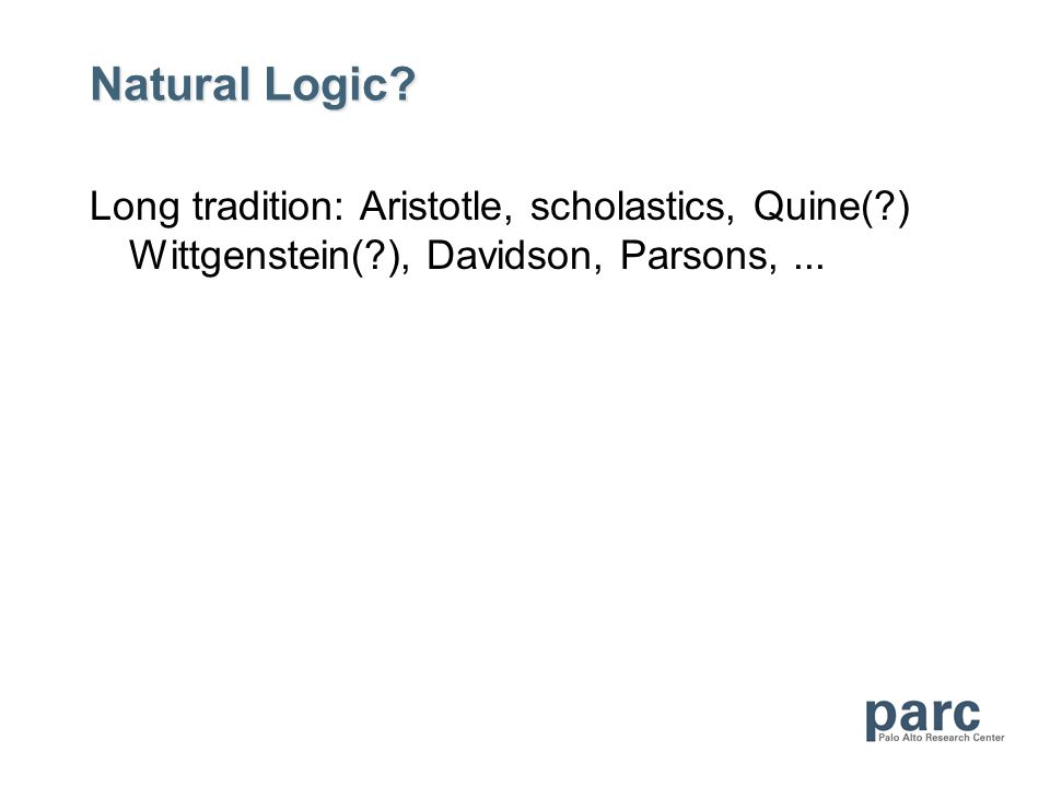 Natural Logic? Long tradition: Aristotle, scholastics, Quine(?) Wittgenstein(?), Davidson, Parsons,...