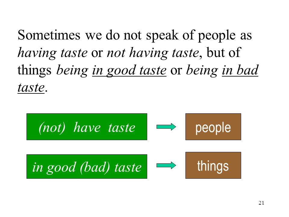 21 Sometimes we do not speak of people as having taste or not having taste, but of things being in good taste or being in bad taste.