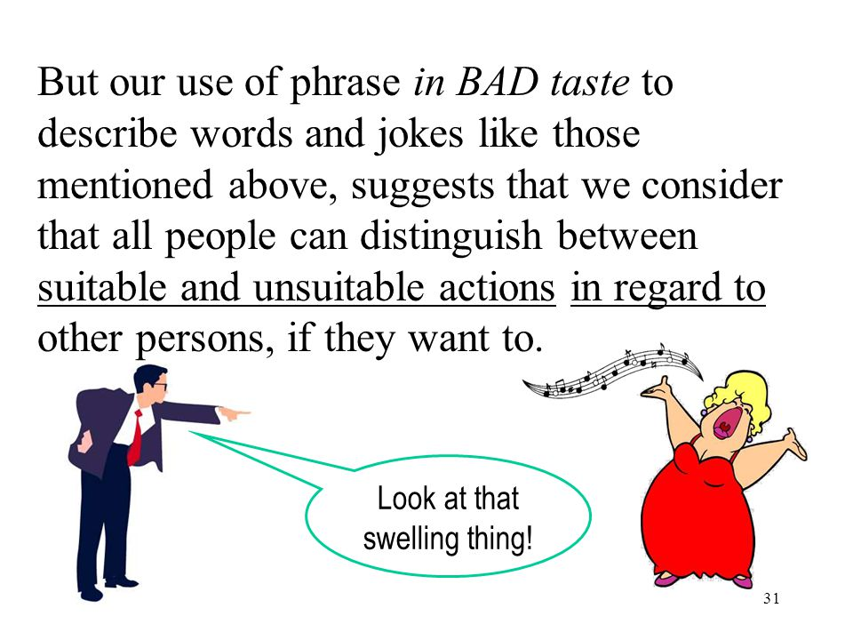 31 But our use of phrase in BAD taste to describe words and jokes like those mentioned above, suggests that we consider that all people can distinguish between suitable and unsuitable actions in regard to other persons, if they want to.