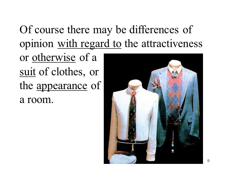 9 Of course there may be differences of opinion with regard to the attractiveness or otherwise of a suit of clothes, or the appearance of a room.