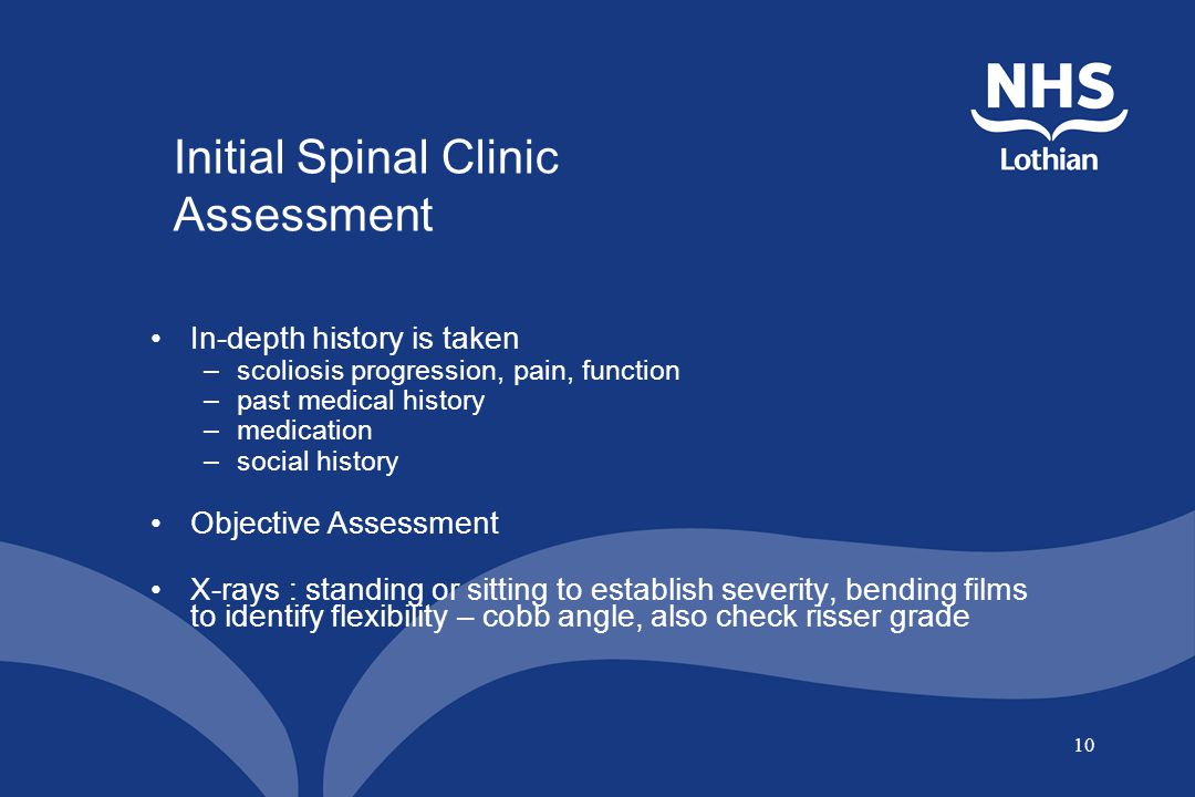 10 In-depth history is taken –scoliosis progression, pain, function –past medical history –medication –social history Objective Assessment X-rays : st