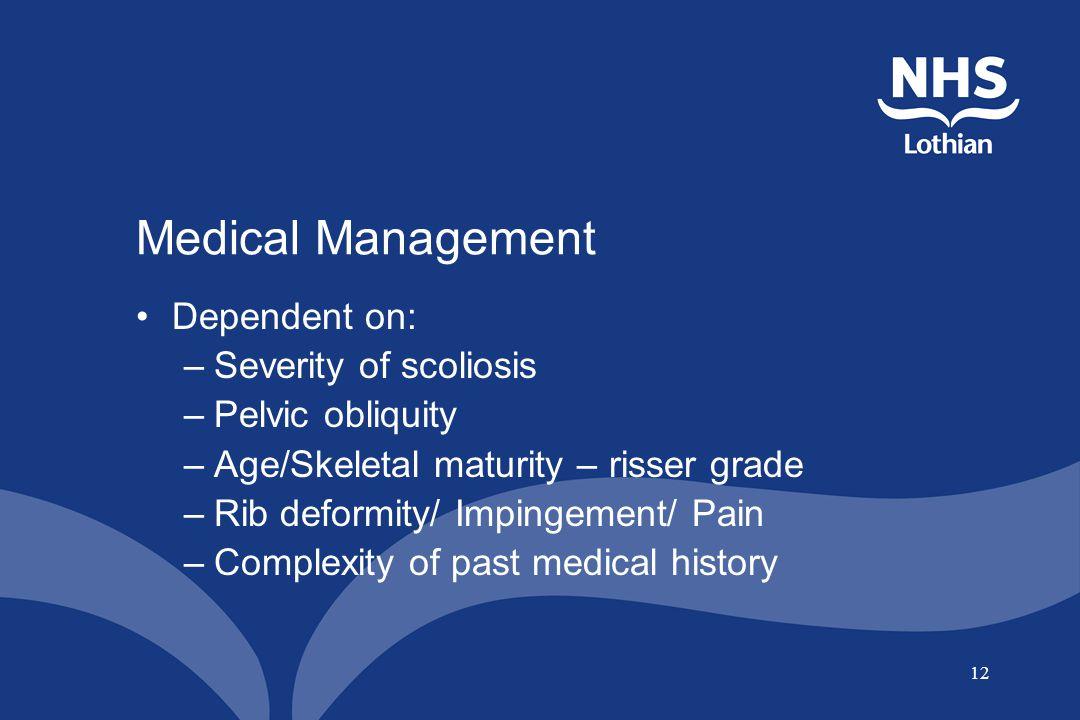 12 Medical Management Dependent on: –Severity of scoliosis –Pelvic obliquity –Age/Skeletal maturity – risser grade –Rib deformity/ Impingement/ Pain –