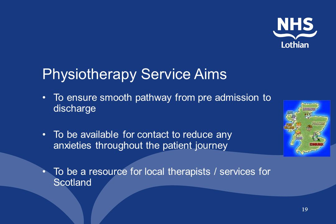 19 Physiotherapy Service Aims To ensure smooth pathway from pre admission to discharge To be available for contact to reduce any anxieties throughout