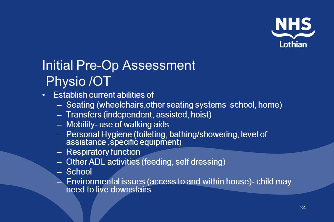 24 Initial Pre-Op Assessment Physio /OT Establish current abilities of –Seating (wheelchairs,other seating systems school, home) –Transfers (independe
