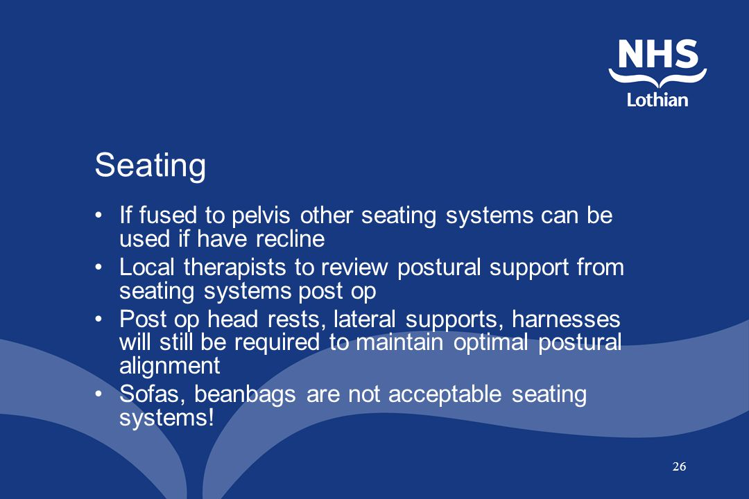 26 Seating If fused to pelvis other seating systems can be used if have recline Local therapists to review postural support from seating systems post