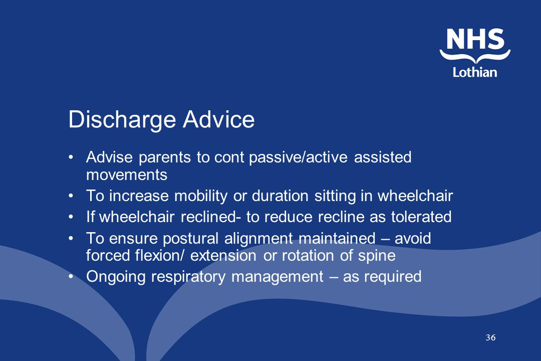 36 Discharge Advice Advise parents to cont passive/active assisted movements To increase mobility or duration sitting in wheelchair If wheelchair recl