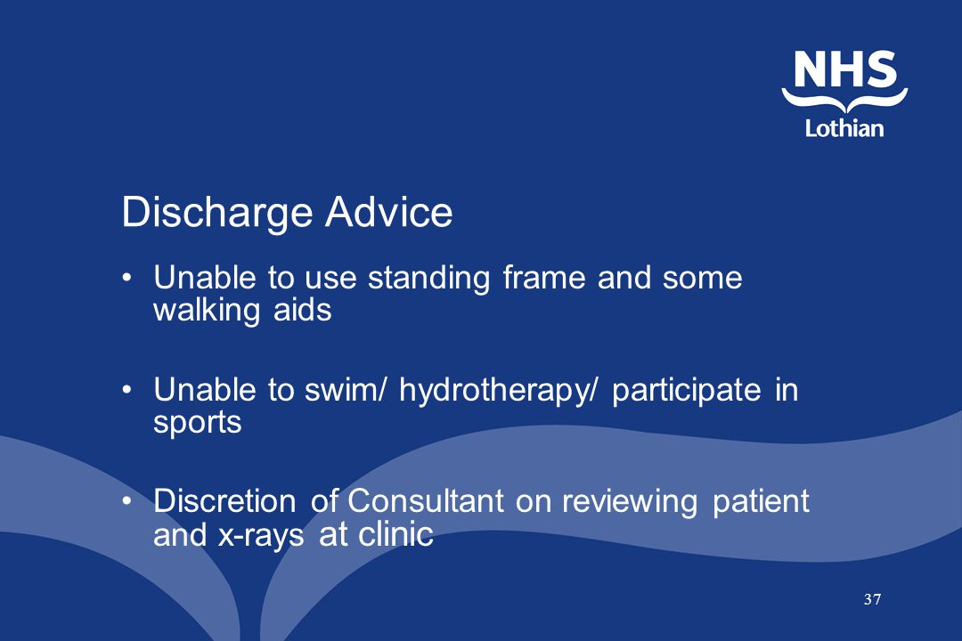 37 Discharge Advice Unable to use standing frame and some walking aids Unable to swim/ hydrotherapy/ participate in sports Discretion of Consultant on