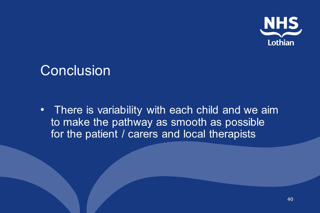 40 Conclusion There is variability with each child and we aim to make the pathway as smooth as possible for the patient / carers and local therapists