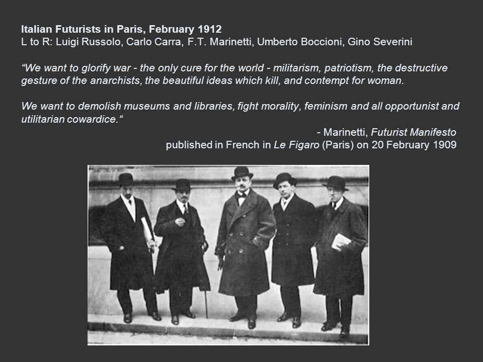 Italian Futurists in Paris, February 1912 L to R: Luigi Russolo, Carlo Carra, F.T. Marinetti, Umberto Boccioni, Gino Severini We want to glorify war -