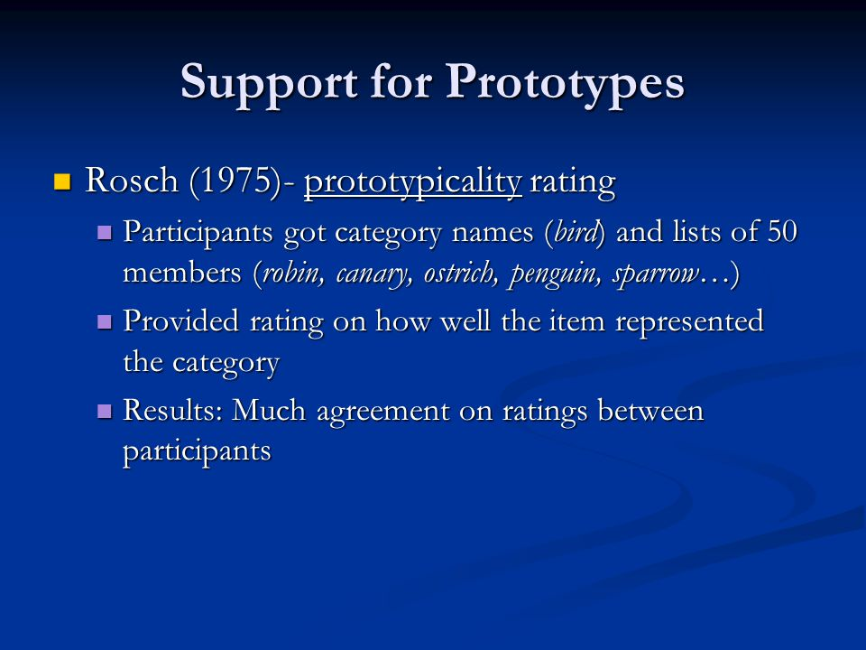 Support for Prototypes Rosch (1975)- prototypicality rating Rosch (1975)- prototypicality rating Participants got category names (bird) and lists of 50 members (robin, canary, ostrich, penguin, sparrow…) Participants got category names (bird) and lists of 50 members (robin, canary, ostrich, penguin, sparrow…) Provided rating on how well the item represented the category Provided rating on how well the item represented the category Results: Much agreement on ratings between participants Results: Much agreement on ratings between participants
