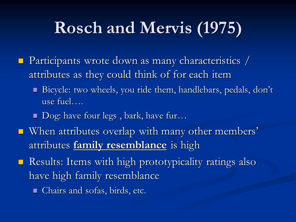 Rosch and Mervis (1975) Participants wrote down as many characteristics / attributes as they could think of for each item Participants wrote down as many characteristics / attributes as they could think of for each item Bicycle: two wheels, you ride them, handlebars, pedals, dont use fuel….