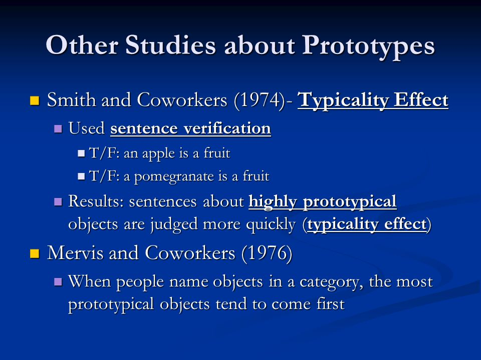 Other Studies about Prototypes Smith and Coworkers (1974)- Typicality Effect Smith and Coworkers (1974)- Typicality Effect Used sentence verification Used sentence verification T/F: an apple is a fruit T/F: an apple is a fruit T/F: a pomegranate is a fruit T/F: a pomegranate is a fruit Results: sentences about highly prototypical objects are judged more quickly (typicality effect) Results: sentences about highly prototypical objects are judged more quickly (typicality effect) Mervis and Coworkers (1976) Mervis and Coworkers (1976) When people name objects in a category, the most prototypical objects tend to come first When people name objects in a category, the most prototypical objects tend to come first