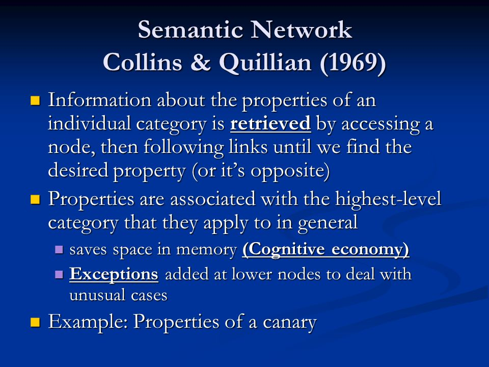 Semantic Network Collins & Quillian (1969) Information about the properties of an individual category is retrieved by accessing a node, then following links until we find the desired property (or its opposite) Information about the properties of an individual category is retrieved by accessing a node, then following links until we find the desired property (or its opposite) Properties are associated with the highest-level category that they apply to in general Properties are associated with the highest-level category that they apply to in general saves space in memory (Cognitive economy) saves space in memory (Cognitive economy) Exceptions added at lower nodes to deal with unusual cases Exceptions added at lower nodes to deal with unusual cases Example: Properties of a canary Example: Properties of a canary