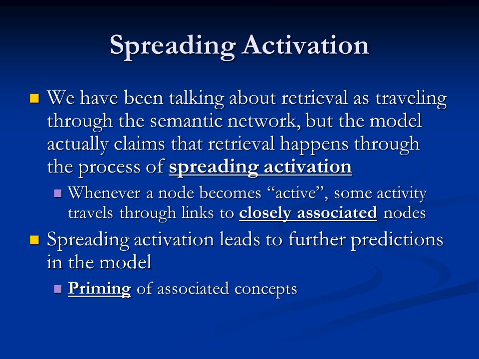 Spreading Activation We have been talking about retrieval as traveling through the semantic network, but the model actually claims that retrieval happens through the process of spreading activation We have been talking about retrieval as traveling through the semantic network, but the model actually claims that retrieval happens through the process of spreading activation Whenever a node becomes active, some activity travels through links to closely associated nodes Whenever a node becomes active, some activity travels through links to closely associated nodes Spreading activation leads to further predictions in the model Spreading activation leads to further predictions in the model Priming of associated concepts Priming of associated concepts