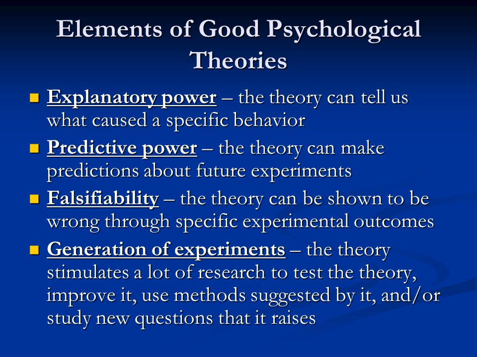 Elements of Good Psychological Theories Explanatory power – the theory can tell us what caused a specific behavior Explanatory power – the theory can tell us what caused a specific behavior Predictive power – the theory can make predictions about future experiments Predictive power – the theory can make predictions about future experiments Falsifiability – the theory can be shown to be wrong through specific experimental outcomes Falsifiability – the theory can be shown to be wrong through specific experimental outcomes Generation of experiments – the theory stimulates a lot of research to test the theory, improve it, use methods suggested by it, and/or study new questions that it raises Generation of experiments – the theory stimulates a lot of research to test the theory, improve it, use methods suggested by it, and/or study new questions that it raises