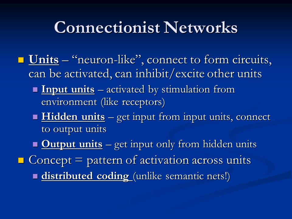 Connectionist Networks Units – neuron-like, connect to form circuits, can be activated, can inhibit/excite other units Units – neuron-like, connect to form circuits, can be activated, can inhibit/excite other units Input units – activated by stimulation from environment (like receptors) Input units – activated by stimulation from environment (like receptors) Hidden units – get input from input units, connect to output units Hidden units – get input from input units, connect to output units Output units – get input only from hidden units Output units – get input only from hidden units Concept = pattern of activation across units Concept = pattern of activation across units distributed coding (unlike semantic nets!) distributed coding (unlike semantic nets!)