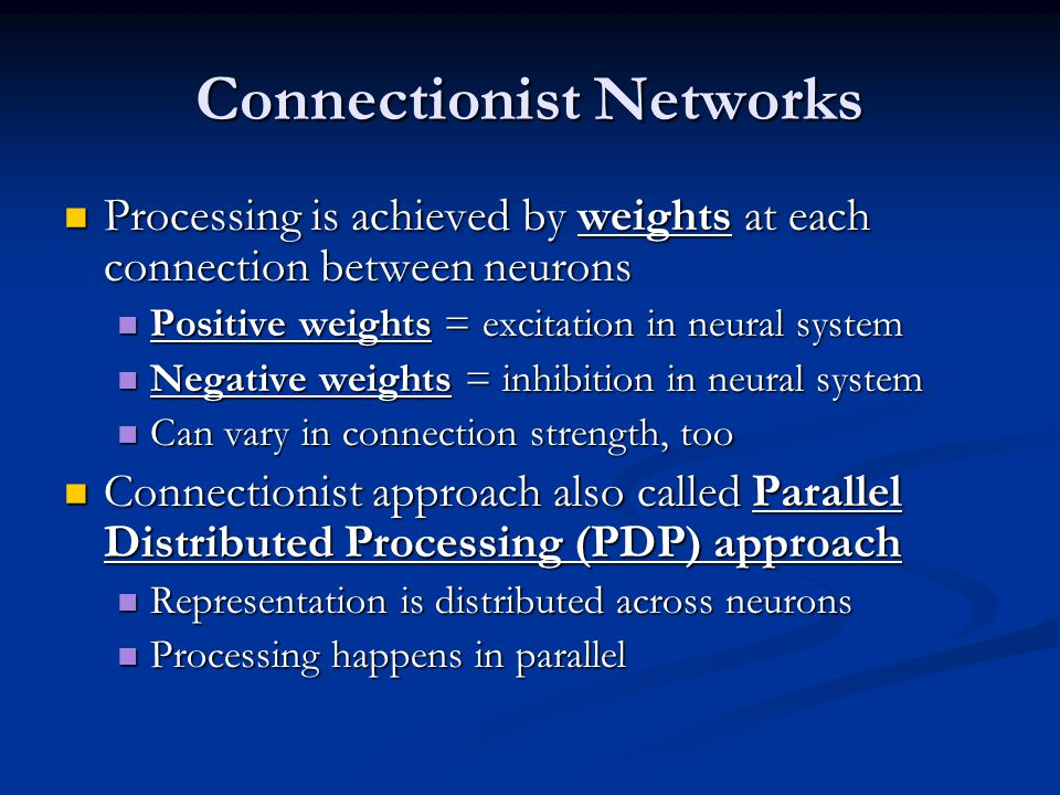 Connectionist Networks Processing is achieved by weights at each connection between neurons Processing is achieved by weights at each connection between neurons Positive weights = excitation in neural system Positive weights = excitation in neural system Negative weights = inhibition in neural system Negative weights = inhibition in neural system Can vary in connection strength, too Can vary in connection strength, too Connectionist approach also called Parallel Distributed Processing (PDP) approach Connectionist approach also called Parallel Distributed Processing (PDP) approach Representation is distributed across neurons Representation is distributed across neurons Processing happens in parallel Processing happens in parallel