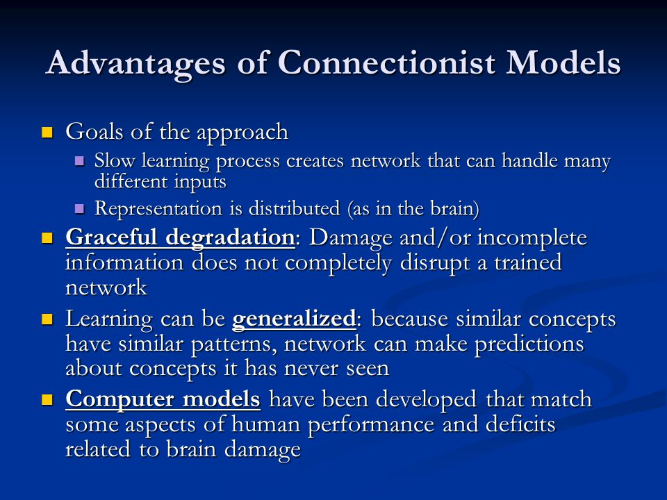 Advantages of Connectionist Models Goals of the approach Goals of the approach Slow learning process creates network that can handle many different inputs Slow learning process creates network that can handle many different inputs Representation is distributed (as in the brain) Representation is distributed (as in the brain) Graceful degradation: Damage and/or incomplete information does not completely disrupt a trained network Graceful degradation: Damage and/or incomplete information does not completely disrupt a trained network Learning can be generalized: because similar concepts have similar patterns, network can make predictions about concepts it has never seen Learning can be generalized: because similar concepts have similar patterns, network can make predictions about concepts it has never seen Computer models have been developed that match some aspects of human performance and deficits related to brain damage Computer models have been developed that match some aspects of human performance and deficits related to brain damage
