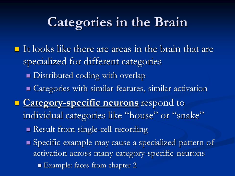 Categories in the Brain It looks like there are areas in the brain that are specialized for different categories It looks like there are areas in the brain that are specialized for different categories Distributed coding with overlap Distributed coding with overlap Categories with similar features, similar activation Categories with similar features, similar activation Category-specific neurons respond to individual categories like house or snake Category-specific neurons respond to individual categories like house or snake Result from single-cell recording Result from single-cell recording Specific example may cause a specialized pattern of activation across many category-specific neurons Specific example may cause a specialized pattern of activation across many category-specific neurons Example: faces from chapter 2 Example: faces from chapter 2