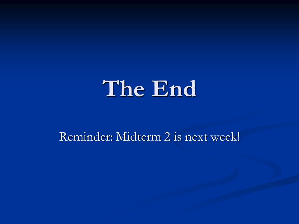 The End Reminder: Midterm 2 is next week!