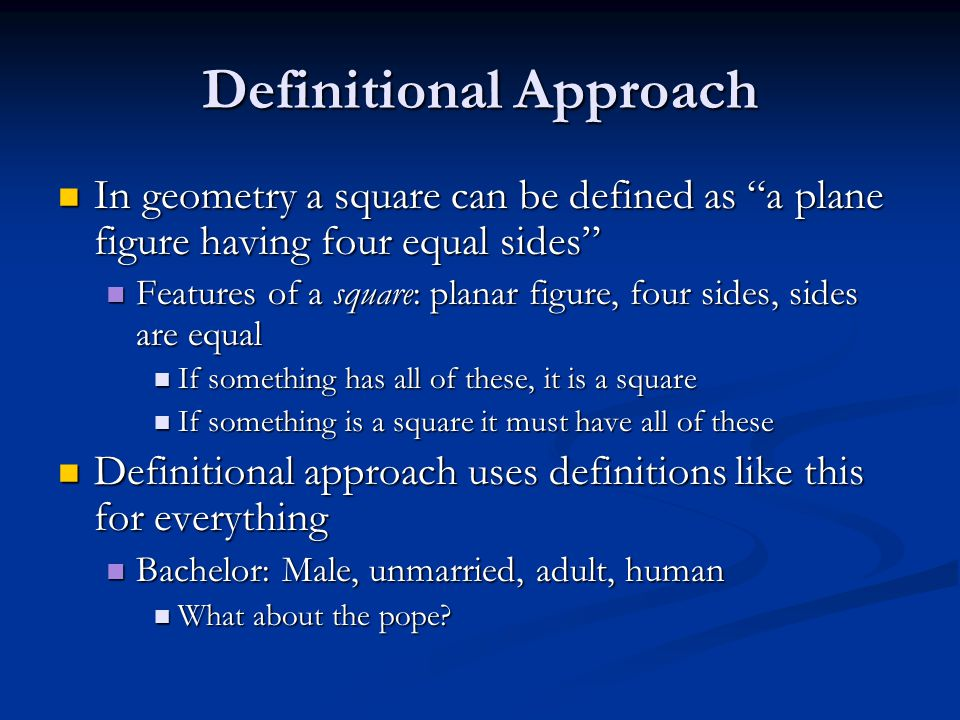 Definitional Approach In geometry a square can be defined as a plane figure having four equal sides In geometry a square can be defined as a plane figure having four equal sides Features of a square: planar figure, four sides, sides are equal Features of a square: planar figure, four sides, sides are equal If something has all of these, it is a square If something has all of these, it is a square If something is a square it must have all of these If something is a square it must have all of these Definitional approach uses definitions like this for everything Definitional approach uses definitions like this for everything Bachelor: Male, unmarried, adult, human Bachelor: Male, unmarried, adult, human What about the pope.