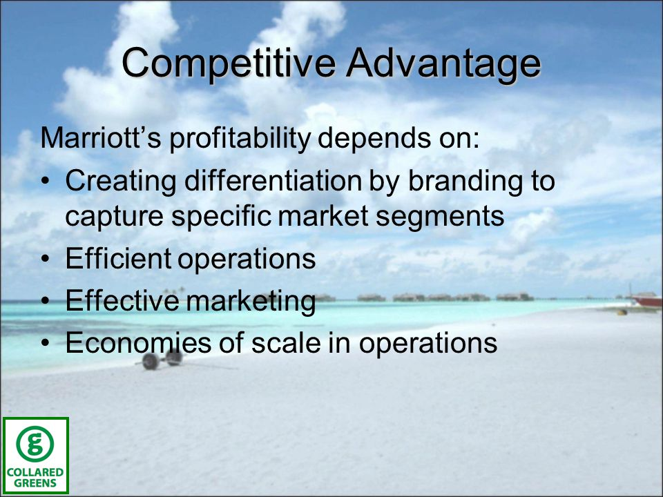Competitive Advantage Marriotts profitability depends on: Creating differentiation by branding to capture specific market segments Efficient operations Effective marketing Economies of scale in operations