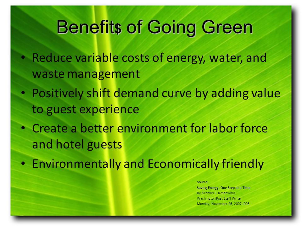 Benefit $ of Going Green Reduce variable costs of energy, water, and waste management Positively shift demand curve by adding value to guest experience Create a better environment for labor force and hotel guests Environmentally and Economically friendly Source: Saving Energy, One Step at a Time By Michael S.